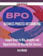 Business Process Outsourcing - Simple Steps to Win, Insights and Opportunities for Maxing Out Success