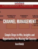 Channel Management - Simple Steps to Win, Insights and Opportunities for Maxing Out Success