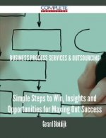 Business Process Services & Outsourcing - Simple Steps to Win, Insights and Opportunities for Maxing Out Success