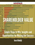 Shareholder Value - Simple Steps to Win, Insights and Opportunities for Maxing Out Success