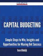 Capital Budgeting - Simple Steps to Win, Insights and Opportunities for Maxing Out Success