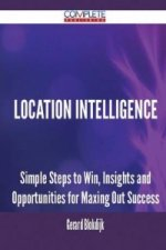Location Intelligence - Simple Steps to Win, Insights and Opportunities for Maxing Out Success