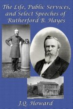 Life, Public Services, and Select Speeches of Rutherford B. Hayes
