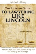 How-To Guide to Lawyering Like Lincoln Lessons, Tips, and Tales on Practicing Law and Hanging Out a Shingle