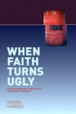 When Faith Turns Ugly: Understanding Toxic Faith and How to Avoid it