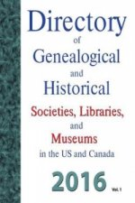 Directory of Genealogical and Historical Societies, Libraries and Museums in the Us and Canada, 2016, Vol 1