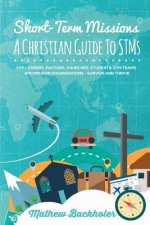 Short-Term Missions, A Christian Guide to Stms, for Leaders, Pastors, Churches, Students, STM Teams and Mission Organizations