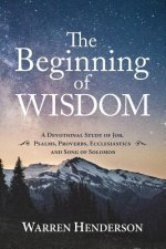 Beginning of Wisdom - A Devotional Study of Job, Psalms, Proverbs, Ecclesiastes, and Song of Solomon