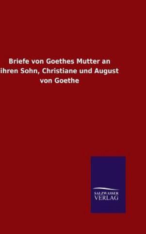 Briefe Von Goethes Mutter an Ihren Sohn, Christiane Und August Von Goethe