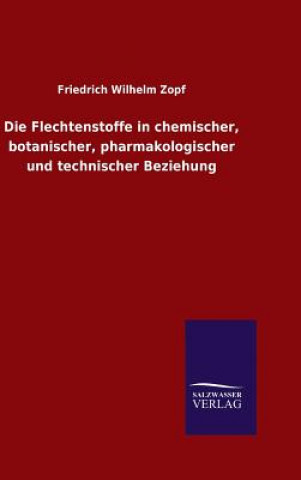 Die Flechtenstoffe in Chemischer, Botanischer, Pharmakologischer Und Technischer Beziehung