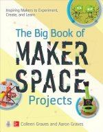 Big Book of Makerspace Projects: Inspiring Makers to Experiment, Create, and Learn