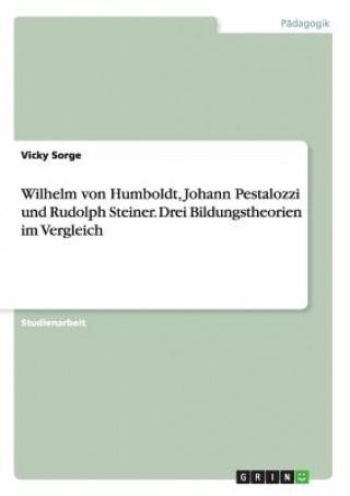 Wilhelm von Humboldt, Johann Pestalozzi und Rudolph Steiner. Drei Bildungstheorien im Vergleich
