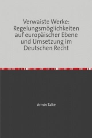Verwaiste Werke: Regelungsmöglichkeiten auf europäischer Ebene und Umsetzung im Deutschen Recht