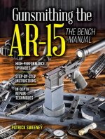 GUNSMITHING THE AR 15 THE BENCH MANUAL