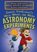 Janice Vancleave's Wild, Wacky, and Weird Astronomy Experiments