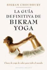 La guia definitiva de Bikram Yoga / The Definitive Guide to Bikram Yoga