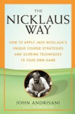 The Nicklaus Way: How to Apply Jack Nicklaus's Unique Course Strategies and Scoring Techniques to Your Own Game