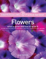 HarperCollins Practical Gardener: Flowers: What to Grow and How to Grow It