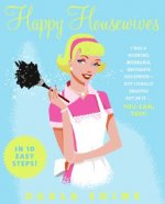 Happy Housewives: I Was a Whining, Miserable, Desperate Housewife--But I Finally Snapped Out of It...You Can, Too!