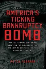 America's Ticking Bankruptcy Bomb: How the Looming Debt Crisis Threatens the American Dream--And How We Can Turn the Tide Before It's Too Late