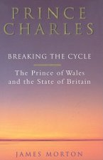 Prince Charles: Breaking the Cycle: The Prince of Wales and the State of Britain