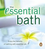 The Essential Bath: Enjoy the Benefits of Bathing with Essential Oils