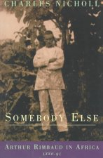 Somebody Else: Arthur Rimbaud in Africa 1880-91