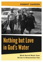 Nothing But Love in God S Water: Volume 2: Black Sacred Music from Sit-Ins to Resurrection City
