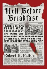 Hell Before Breakfast: America's First War Correspondents Making History and Headlines, from the Battlefields of the Civil War to the Far Rea