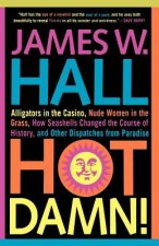 Hot Damn!: Alligators in the Casino, Nude Women in the Grass, How Seashells Changed the Course of History, and Other Dispatches f