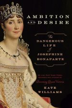 Ambition and Desire: The Dangerous Life of Josephine Bonaparte