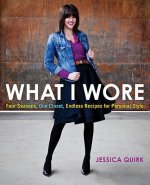 What I Wore: Four Seasons, One Closet, Endless Recipes for Personal Style