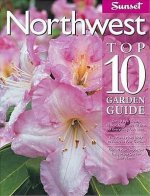 Northwest Top 10 Garden Guide: The 10 Best Roses, 10 Best Trees--The 10 Best of Everything You Need - The Plants Most Likely to Thrive in Your Garden