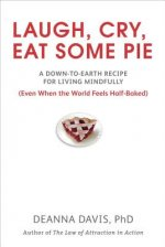 Laugh, Cry, Eat Some Pie: A Down-To-Earth Recipe for Living Mindfully (Even When the Worldfeels Half-Baked)