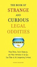 The Book of Strange and Curious Legal Oddities: Pizza Police, Illicit Fishbowls, and Other Anomalies of the Law That Make Us All Unsuspecting Criminal
