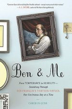 Ben & Me: From Temperance to Humility: Stumbling Through Ben Franklin's Thirteen Virtues, One Unvirtuous Day at a Time