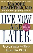 Live Now Age Later: Proven Ways to Slow Down the Clock