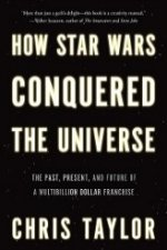 How Star Wars Conquered the Universe: The Past, Present and Future of a Four Billion Dollar Franchise