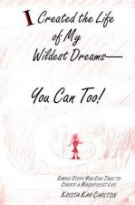 I Created the Life of My Wildest Dreams-You Can Too!: Simple Steps You Can Take to Create a Magnificent Life