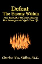 Defeat the Enemy Within: Free Yourself of the Inner Shadows That Sabotage & Cripple Your Life