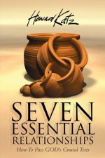 Seven Essential Relationships: How to Pass God's Crucial Tests