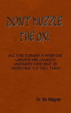 Don't Muzzle the Ox!: All the Things That a Pastor Wishes His Church Understood But Is Hesitant to Tell Them