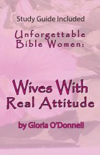 Unforgettable Bible Women: Wives with Real Attitude