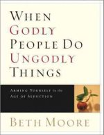 When Godly People Do Ungodly Things: Arming Yourself in the Age of Seduction (Member Book)