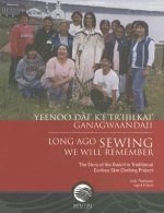 Yeenoo Dai' K'E' Tr'ijilkai' Ganagwaandaii: Long Ago Sewing We Will Remember: The Story of the Gwich'in Traditional Caribou Skin Clothing Project
