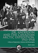 Stefansson, Dr. Anderson and the Canadian Arctic Expedition, 1913-1918: A Story of Exploration, Science and Sovereignty