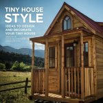 Tiny House Style: Ideas to Design and Decorate Your Tiny House