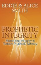 Prophetic Integrity: Maintaining Integrity in Today S Prophetic Ministry