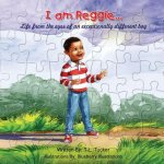 I Am Reggie...: Life from the Eyes of an Exceptionally Different Boy