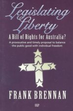 Legislating Liberty: A Bill of Rights for Australia?: A Provocative and Timely Proposal to Balance the Public Good with Individual Freedom